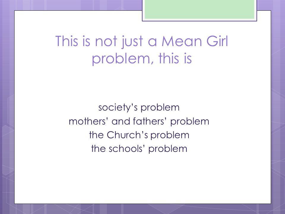 This is not just a Mean Girl problem, this is society's problem mothers' and fathers' problem the Church's problem the schools' problem