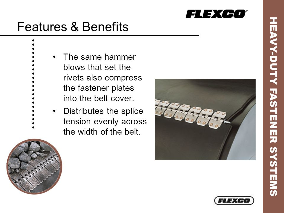 HEAVY-DUTY FASTENER SYSTEMS Features & Benefits The same hammer blows that set the rivets also compress the fastener plates into the belt cover. Distr