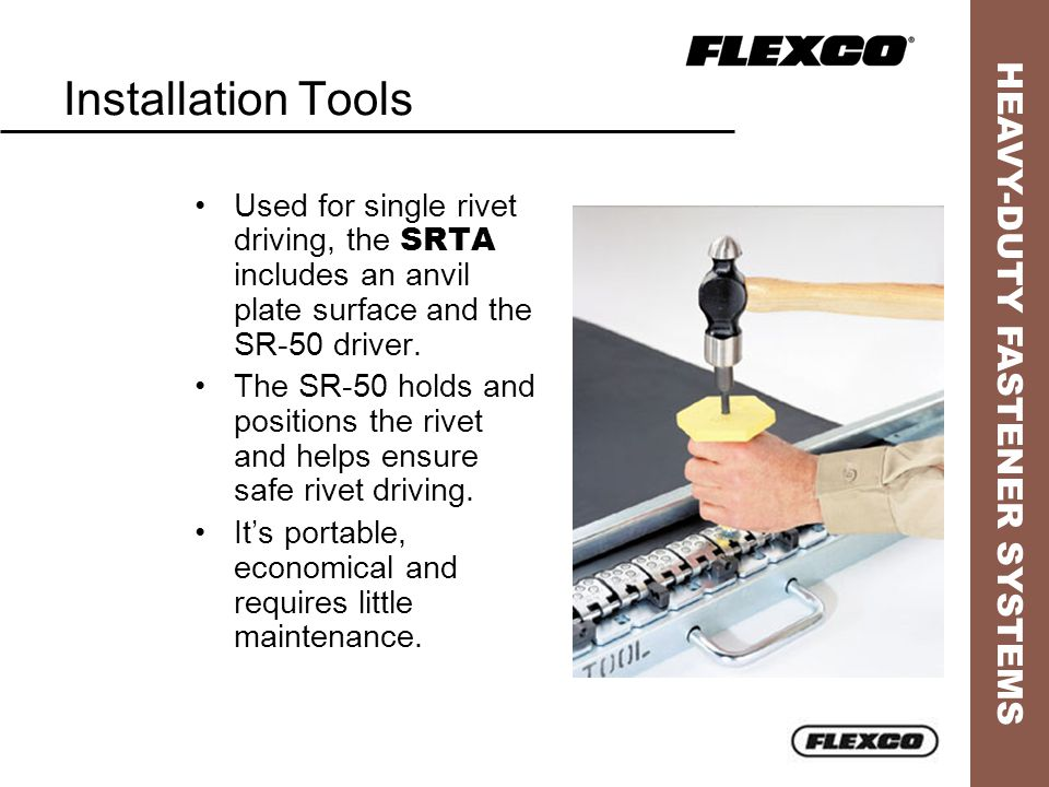 HEAVY-DUTY FASTENER SYSTEMS Installation Tools Used for single rivet driving, the SRTA includes an anvil plate surface and the SR-50 driver. The SR-50