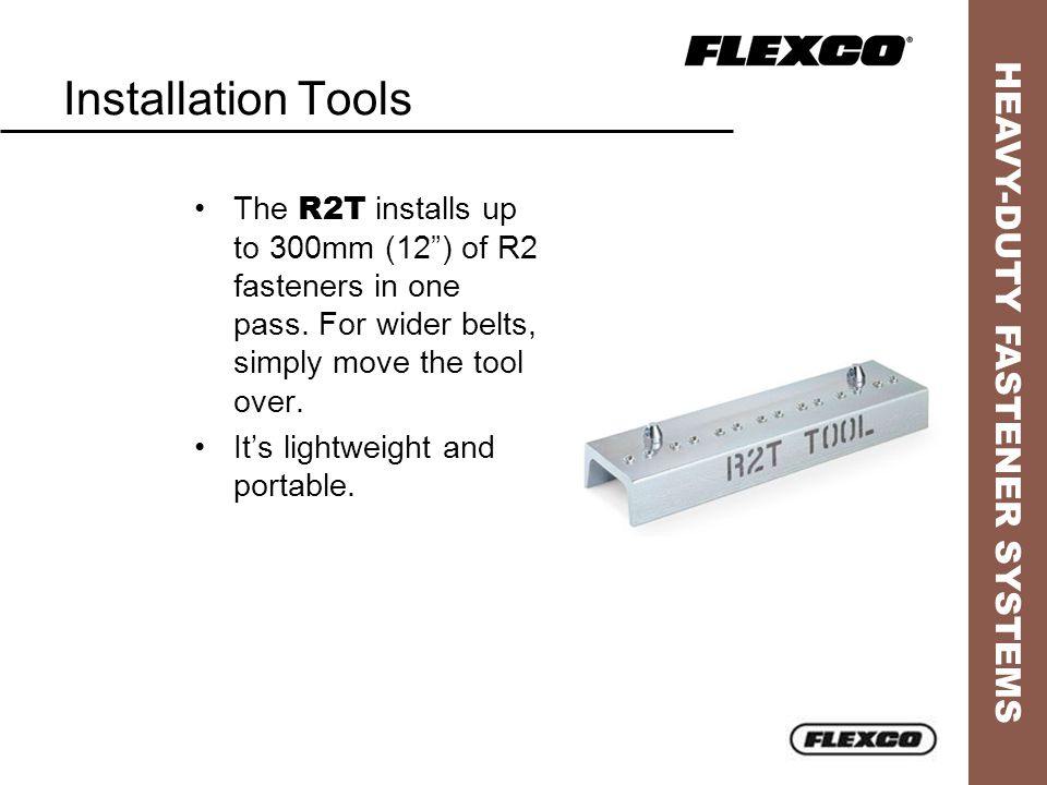 """HEAVY-DUTY FASTENER SYSTEMS Installation Tools The R2T installs up to 300mm (12"""") of R2 fasteners in one pass. For wider belts, simply move the tool o"""