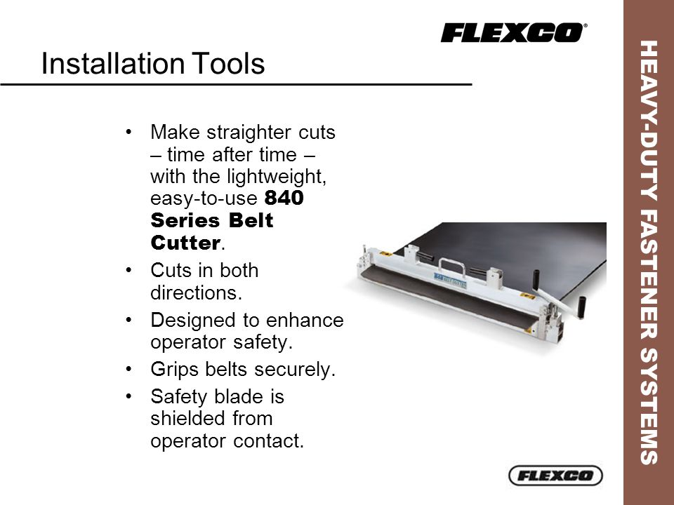 HEAVY-DUTY FASTENER SYSTEMS Installation Tools Make straighter cuts – time after time – with the lightweight, easy-to-use 840 Series Belt Cutter.