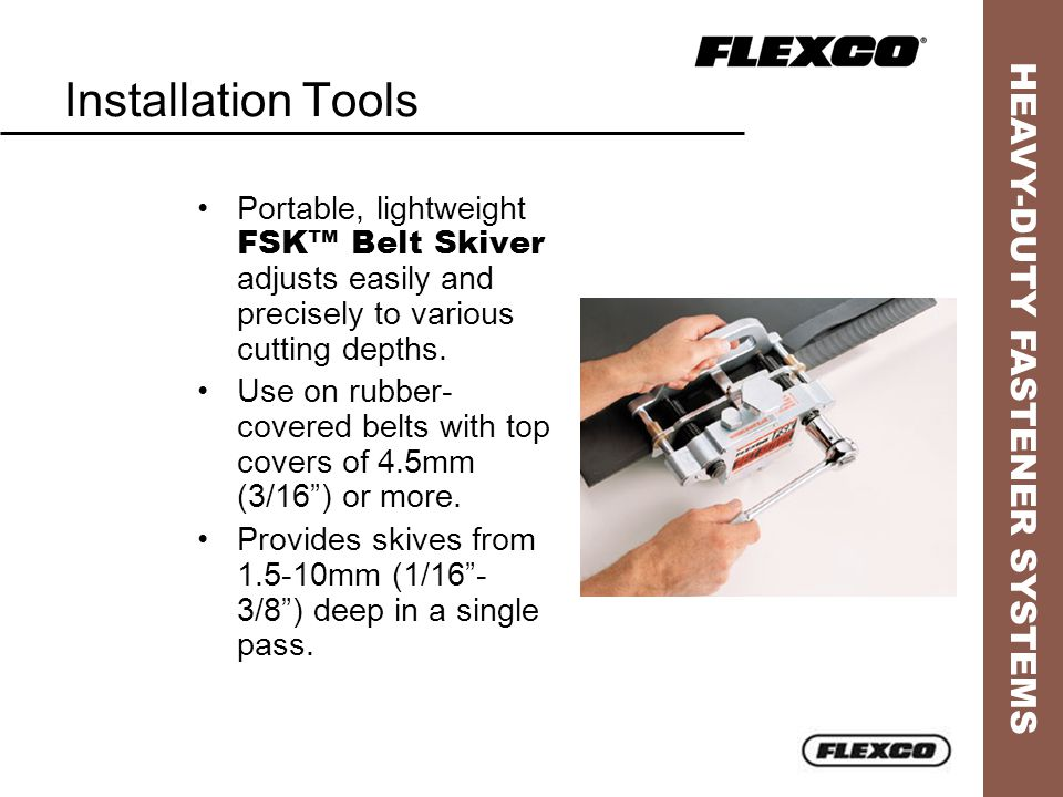 HEAVY-DUTY FASTENER SYSTEMS Installation Tools Portable, lightweight FSK™ Belt Skiver adjusts easily and precisely to various cutting depths.