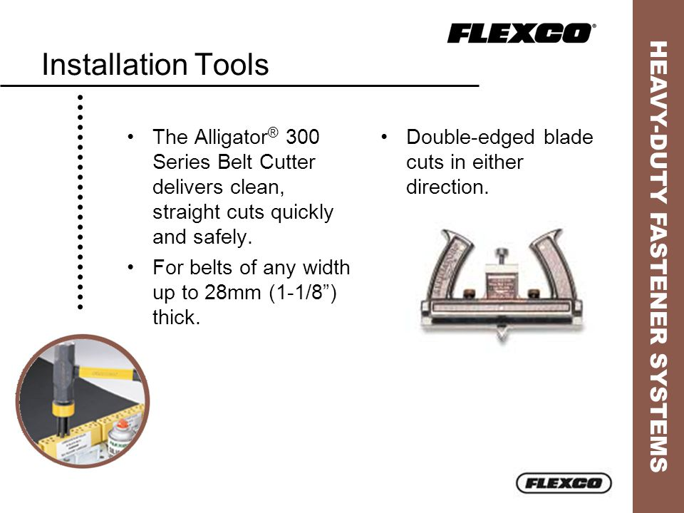 HEAVY-DUTY FASTENER SYSTEMS Installation Tools Double-edged blade cuts in either direction. The Alligator ® 300 Series Belt Cutter delivers clean, str