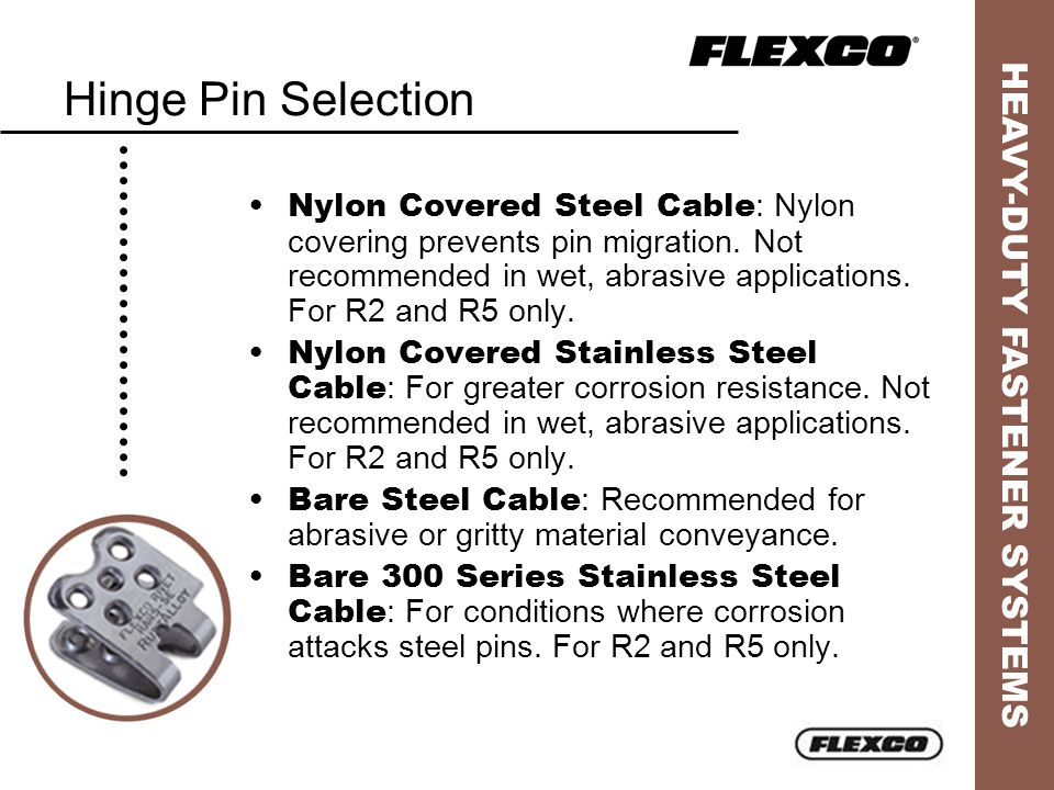 HEAVY-DUTY FASTENER SYSTEMS Hinge Pin Selection Nylon Covered Steel Cable : Nylon covering prevents pin migration. Not recommended in wet, abrasive ap