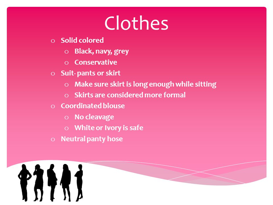 Clothes o Solid colored o Black, navy, grey o Conservative o Suit- pants or skirt o Make sure skirt is long enough while sitting o Skirts are considered more formal o Coordinated blouse o No cleavage o White or Ivory is safe o Neutral panty hose