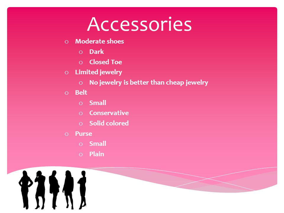 Accessories o Moderate shoes o Dark o Closed Toe o Limited jewelry o No jewelry is better than cheap jewelry o Belt o Small o Conservative o Solid colored o Purse o Small o Plain