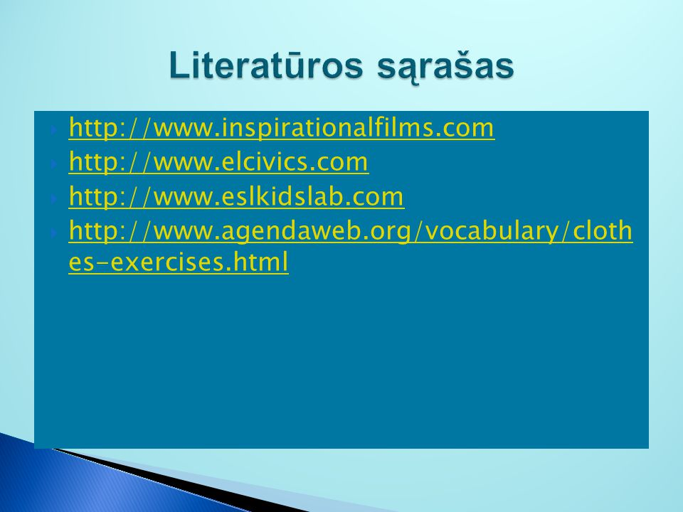  http://www.inspirationalfilms.com http://www.inspirationalfilms.com  http://www.elcivics.com http://www.elcivics.com  http://www.eslkidslab.com http://www.eslkidslab.com  http://www.agendaweb.org/vocabulary/cloth es-exercises.html http://www.agendaweb.org/vocabulary/cloth es-exercises.html