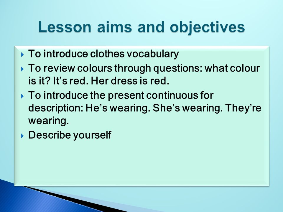  To introduce clothes vocabulary  To review colours through questions: what colour is it.