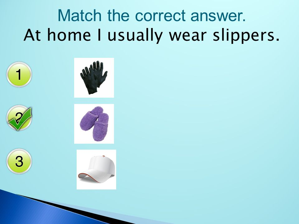 Match the correct answer. At home I usually wear slippers.