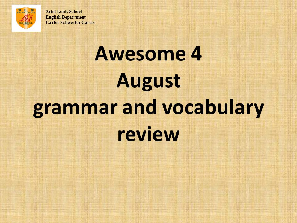 Awesome 4 August grammar and vocabulary review Saint Louis School English Department Carlos Schwerter Garc í a