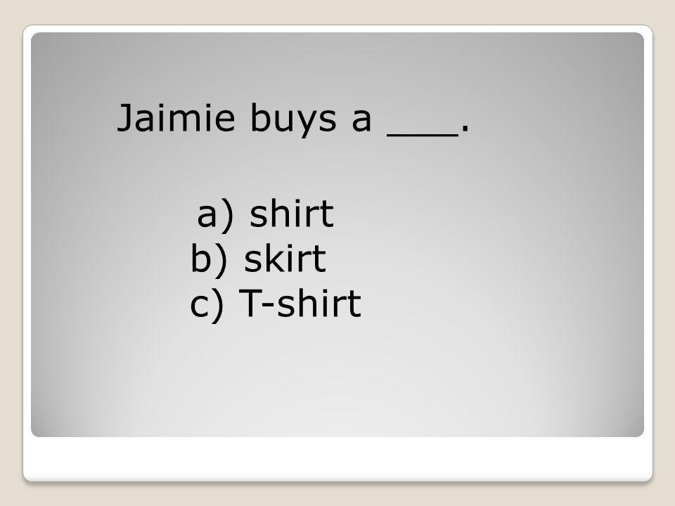 Jaimie buys a ___. a) shirt b) skirt c) T-shirt
