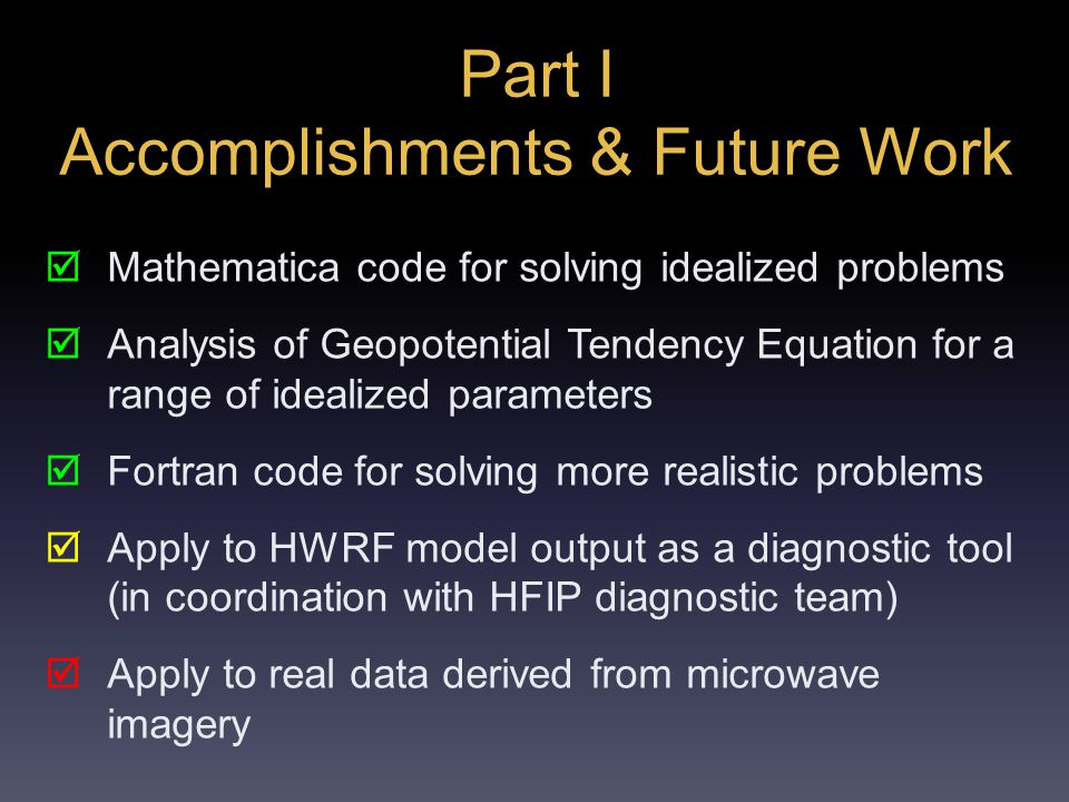 Part I Accomplishments & Future Work  Mathematica code for solving idealized problems  Analysis of Geopotential Tendency Equation for a range of idealized parameters  Fortran code for solving more realistic problems  Apply to HWRF model output as a diagnostic tool (in coordination with HFIP diagnostic team)  Apply to real data derived from microwave imagery