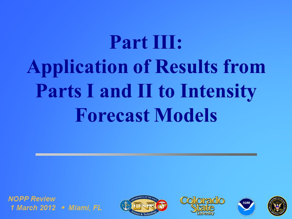 Part III: Application of Results from Parts I and II to Intensity Forecast Models NOPP Review 1 March 2012  Miami, FL