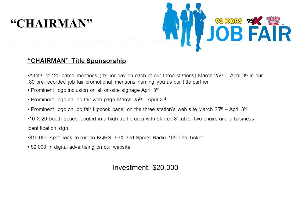 CHAIRMAN Title Sponsorship A total of 120 name mentions (4x per day on each of our three stations) March 25 th – April 3 rd in our :30 pre-recorded job fair promotional mentions naming you as our title partner Prominent logo inclusion on all on-site signage April 3 rd Prominent logo on job fair web page March 25 th – April 3 rd Prominent logo on job fair flipbook panel on the three station's web site March 25 th – April 3 rd 10 X 20 booth space located in a high traffic area with skirted 8' table, two chairs and a business identification sign $10,000 spot bank to run on KQRS, 93X and Sports Radio 105 The Ticket $2,000 in digital advertising on our website Investment: $20,000 CHAIRMAN 1 AVAILABLE