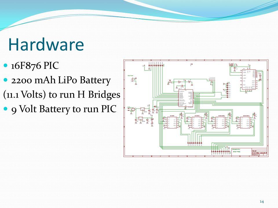 Hardware 16F876 PIC 2200 mAh LiPo Battery (11.1 Volts) to run H Bridges 9 Volt Battery to run PIC 14