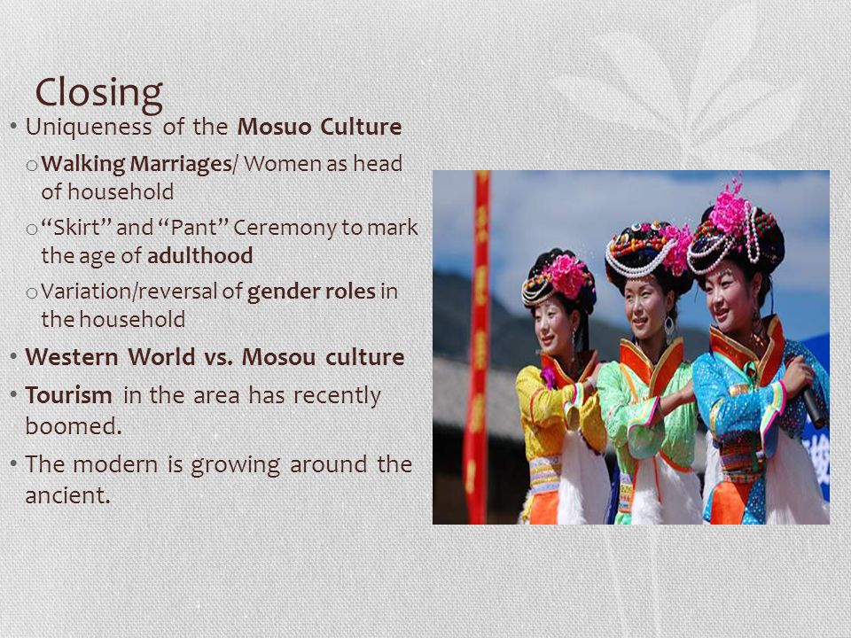 """Closing Uniqueness of the Mosuo Culture o Walking Marriages/ Women as head of household o """"Skirt"""" and """"Pant"""" Ceremony to mark the age of adulthood o V"""