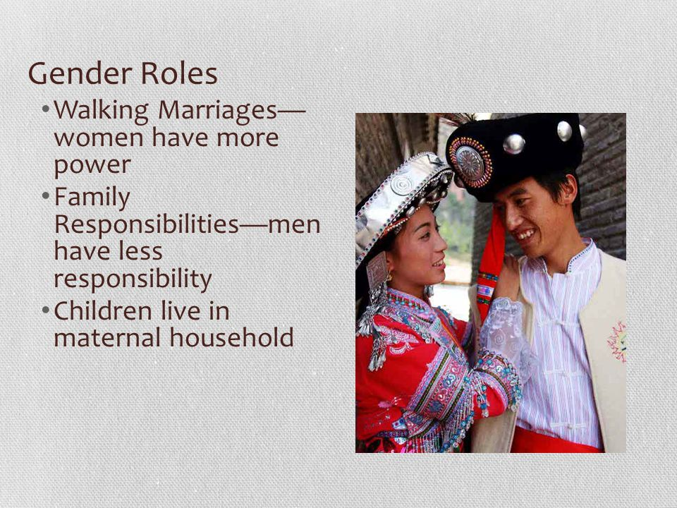 Gender Roles Walking Marriages— women have more power Family Responsibilities—men have less responsibility Children live in maternal household