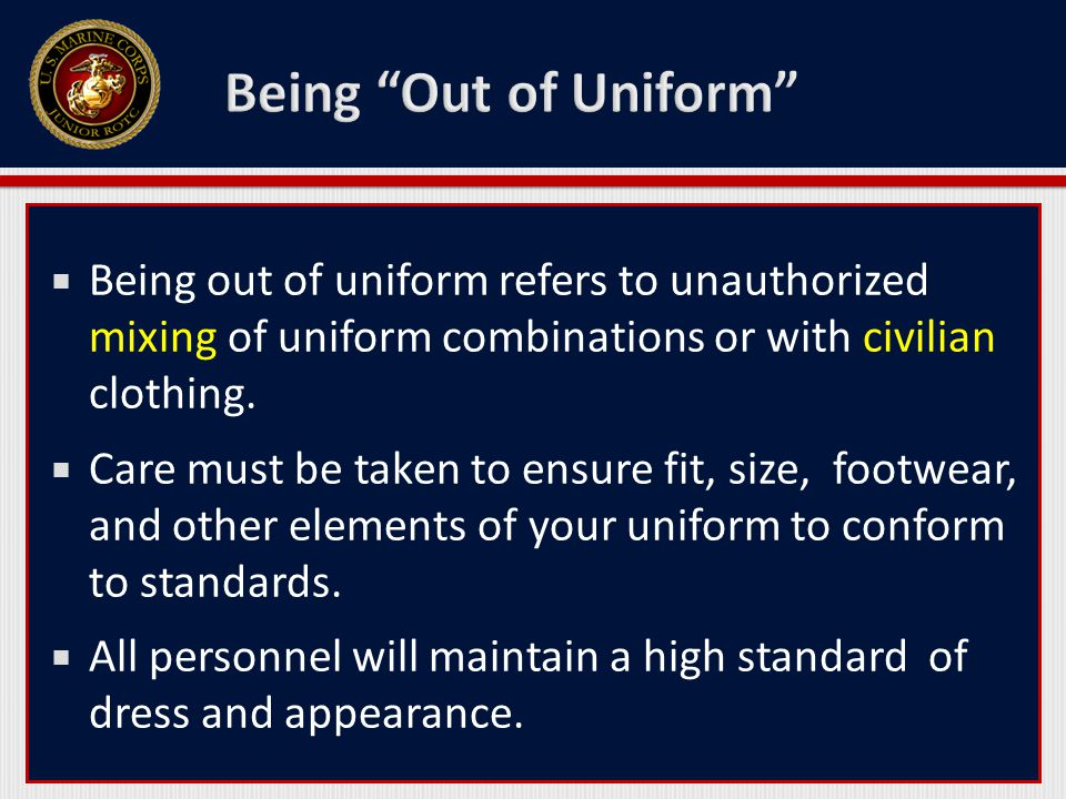  Being out of uniform refers to unauthorized mixing of uniform combinations or with civilian clothing.