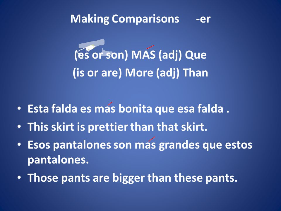 Making Comparisons -er (es or son) MAS (adj) Que (is or are) More (adj) Than Esta falda es mas bonita que esa falda.