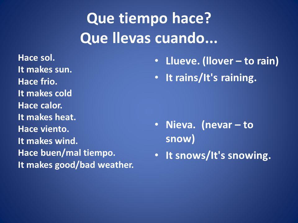 Que tiempo hace? Que llevas cuando... Hace sol. It makes sun. Hace frio. It makes cold Hace calor. It makes heat. Hace viento. It makes wind. Hace bue