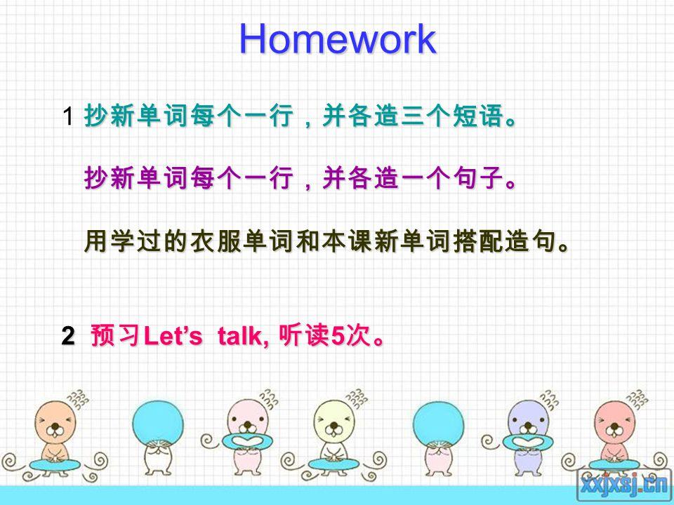 Homework 抄新单词每个一行,并各造三个短语。 1 抄新单词每个一行,并各造三个短语。 抄新单词每个一行,并各造一个句子。 抄新单词每个一行,并各造一个句子。 用学过的衣服单词和本课新单词搭配造句。 用学过的衣服单词和本课新单词搭配造句。 2 预习 Let's talk, 听读 5 次。