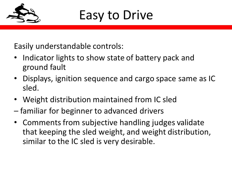 Easy to Drive Easily understandable controls: Indicator lights to show state of battery pack and ground fault Displays, ignition sequence and cargo space same as IC sled.