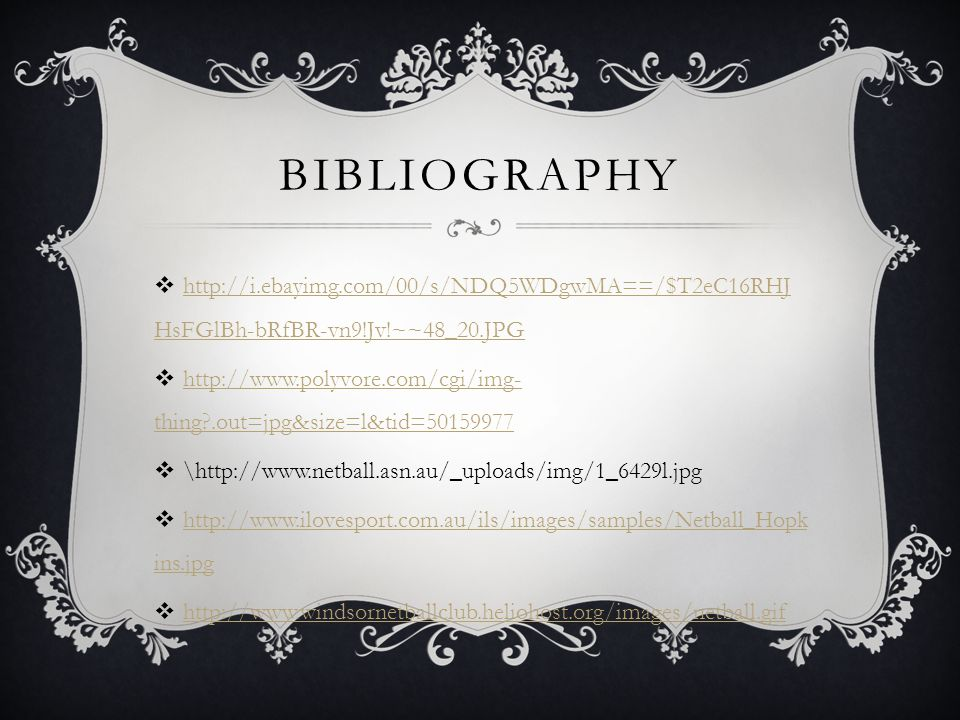 BIBLIOGRAPHY  http://i.ebayimg.com/00/s/NDQ5WDgwMA==/$T2eC16RHJ HsFGlBh-bRfBR-vn9!Jv!~~48_20.JPG http://i.ebayimg.com/00/s/NDQ5WDgwMA==/$T2eC16RHJ HsFGlBh-bRfBR-vn9!Jv!~~48_20.JPG  http://www.polyvore.com/cgi/img- thing?.out=jpg&size=l&tid=50159977 http://www.polyvore.com/cgi/img- thing?.out=jpg&size=l&tid=50159977  \http://www.netball.asn.au/_uploads/img/1_6429l.jpg  http://www.ilovesport.com.au/ils/images/samples/Netball_Hopk ins.jpg http://www.ilovesport.com.au/ils/images/samples/Netball_Hopk ins.jpg  http://www.windsornetballclub.heliohost.org/images/netball.gif http://www.windsornetballclub.heliohost.org/images/netball.gif