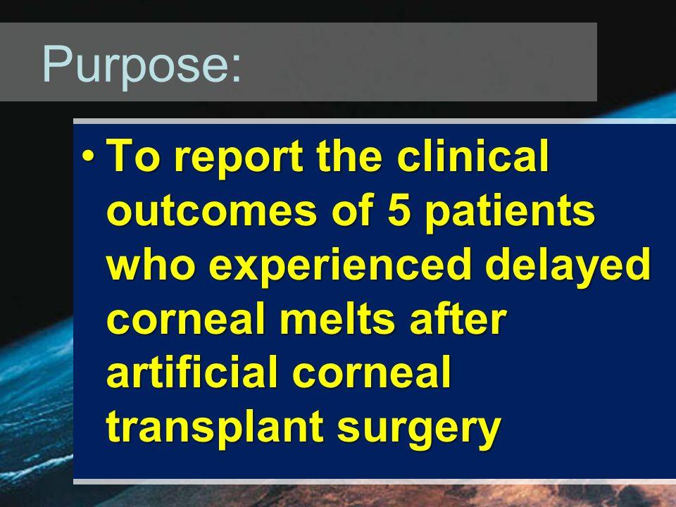 Purpose: To report the clinical outcomes of 5 patients who experienced delayed corneal melts after artificial corneal transplant surgeryTo report the clinical outcomes of 5 patients who experienced delayed corneal melts after artificial corneal transplant surgery