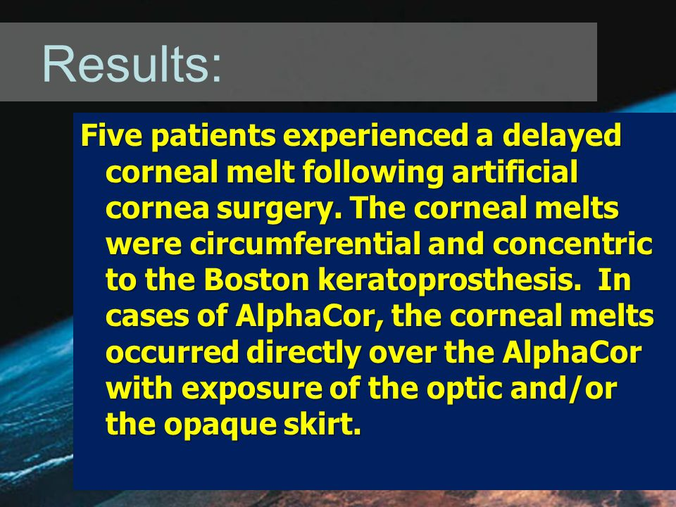 Results: Five patients experienced a delayed corneal melt following artificial cornea surgery.
