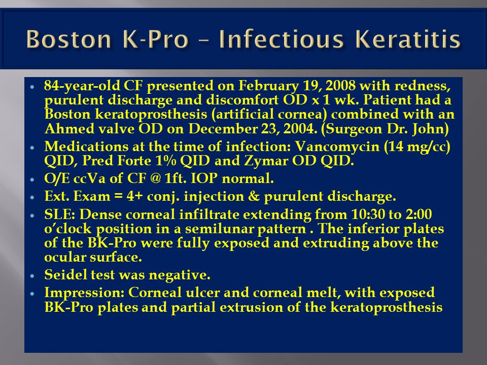 84-year-old CF presented on February 19, 2008 with redness, purulent discharge and discomfort OD x 1 wk. Patient had a Boston keratoprosthesis (artifi