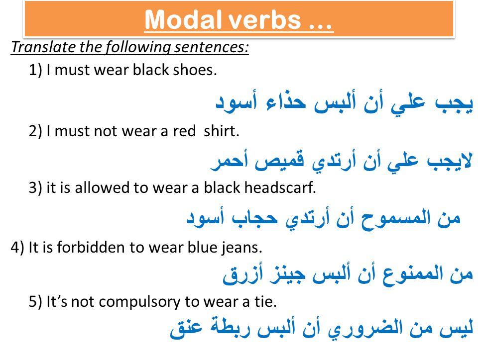 Modal verbs … Translate the following sentences: 1) I must wear black shoes. يجب علي أن ألبس حذاء أسود 2) I must not wear a red shirt. لايجب علي أن أر