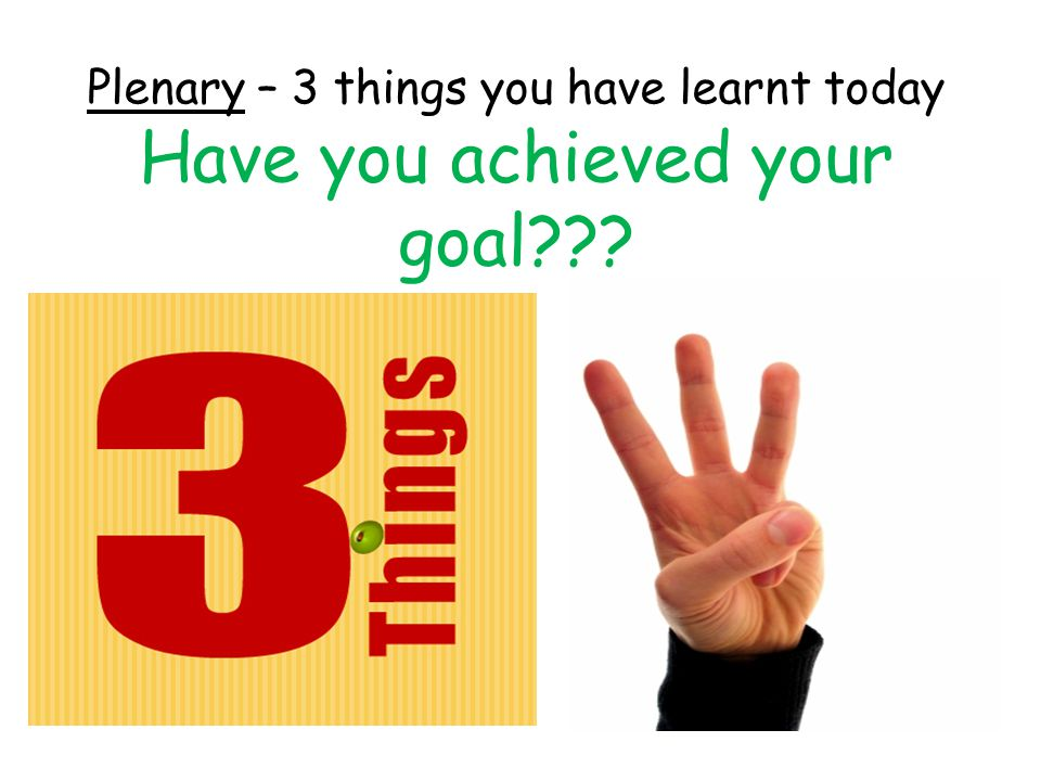 Plenary – 3 things you have learnt today Have you achieved your goal???