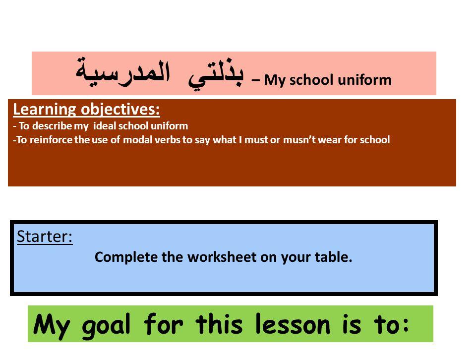 بذلتي المدرسية – My school uniform Learning objectives: - To describe my ideal school uniform -To reinforce the use of modal verbs to say what I must