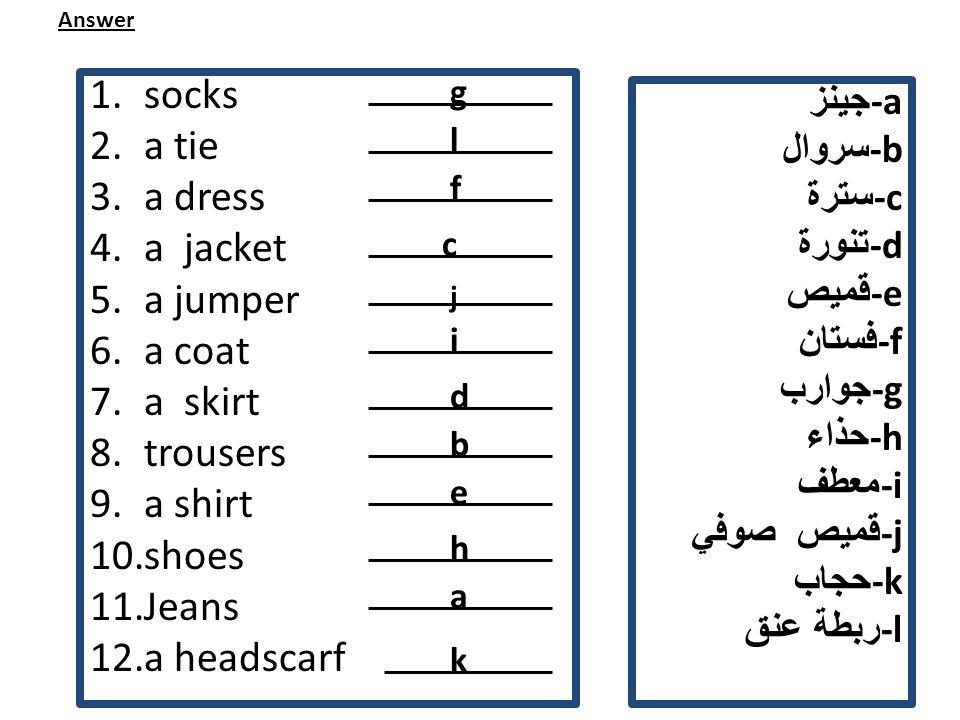 جينز -a سروال -b سترة -c تنورة -d قميص -e فستان -f جوارب -g حذاء -h معطف -i قميص صوفي -j حجاب -k ربطة عنق -l 1.socks 2.a tie 3.a dress 4.a jacket 5.a jumper 6.a coat 7.a skirt 8.trousers 9.a shirt 10.shoes 11.Jeans 12.a headscarf Answer l g c f i j b d h e k a