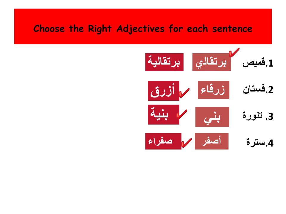 Choose the Right Adjectives for each sentence قميص.1 فستان.2 تنورة.3 سترة.4 برتقاﻠﻴﺔبرتقاﻠي زرﻗﺎﺀ أزرق ﺑﻨﻴﺔ بني أصفرصفراء
