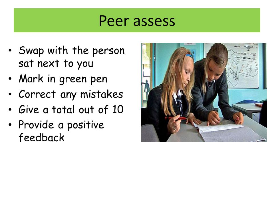 Peer assess Swap with the person sat next to you Mark in green pen Correct any mistakes Give a total out of 10 Provide a positive feedback