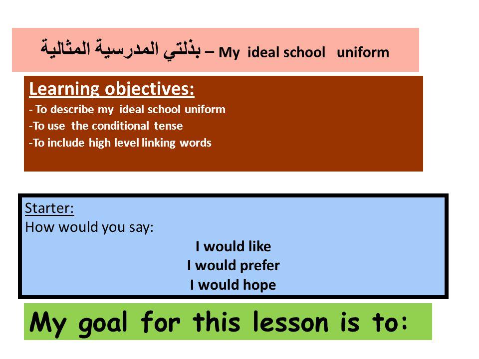 بذلتي المدرسية المثالية – My ideal school uniform Learning objectives: - To describe my ideal school uniform -To use the conditional tense -To include