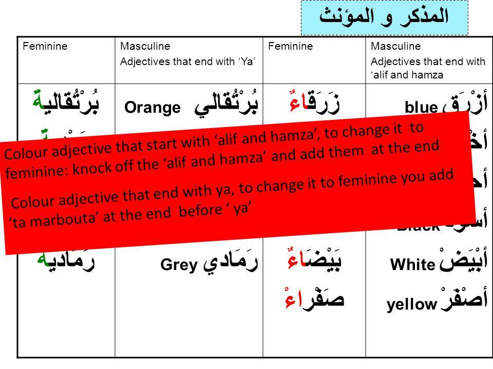 المذكر و المؤنث FeminineMasculine Adjectives that end with 'Ya' FeminineMasculine Adjectives that end with 'alif and hamza بُرْتُقاليةٌ وَرْديةٌ بُنٍيَة رَمَاديةٌ Orange بُرْتُقالي Pink وَرْدي brown بُنٍيَ Grey رَمَادي زَرَقاءٌ خَضْرَاءٌ حَمْراءٌ سَوْداءٌ بَيْضَاءٌ صَفْراءْ blue أزْرَق green أخْضَرْ ٌ red أحْمَرْ Black أسْوَدْ White أبْيَضْ yellow أصْفَرْ Colour adjective that start with 'alif and hamza', to change it to feminine: knock off the 'alif and hamza' and add them at the end Colour adjective that end with ya, to change it to feminine you add 'ta marbouta' at the end before ' ya'