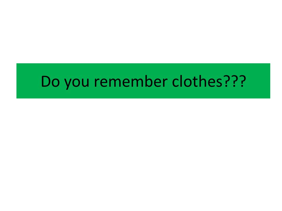 Do you remember clothes???