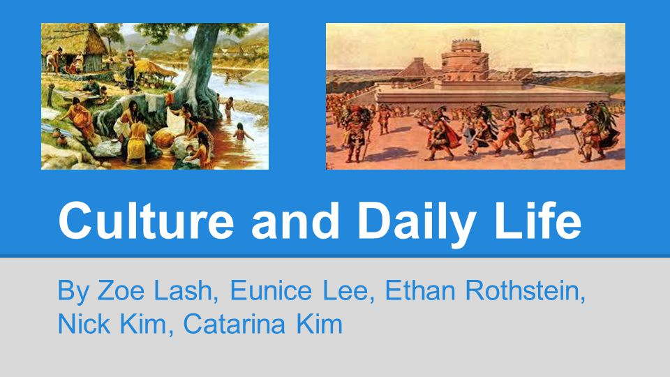 Culture and Daily Life By Zoe Lash, Eunice Lee, Ethan Rothstein, Nick Kim, Catarina Kim