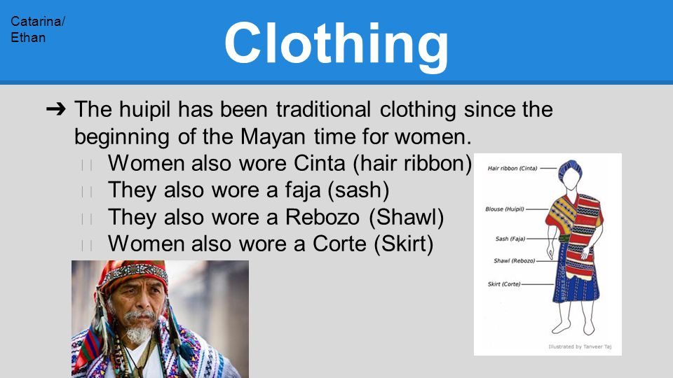 Clothing ➔ The huipil has been traditional clothing since the beginning of the Mayan time for women.