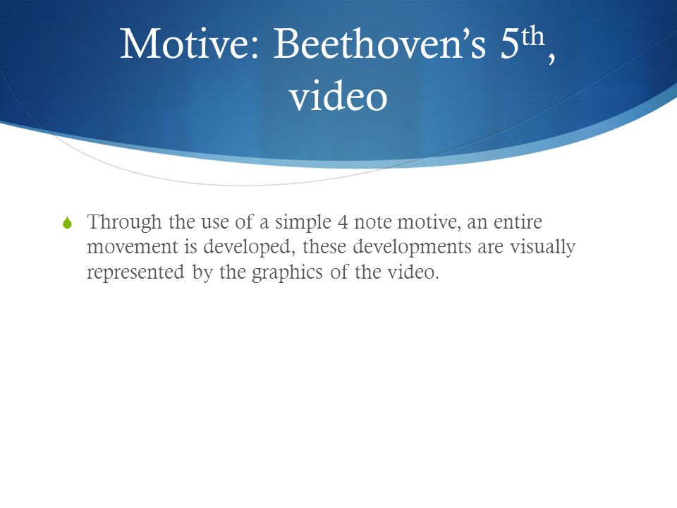 Motive: Beethoven's 5 th, video  Through the use of a simple 4 note motive, an entire movement is developed, these developments are visually represented by the graphics of the video.