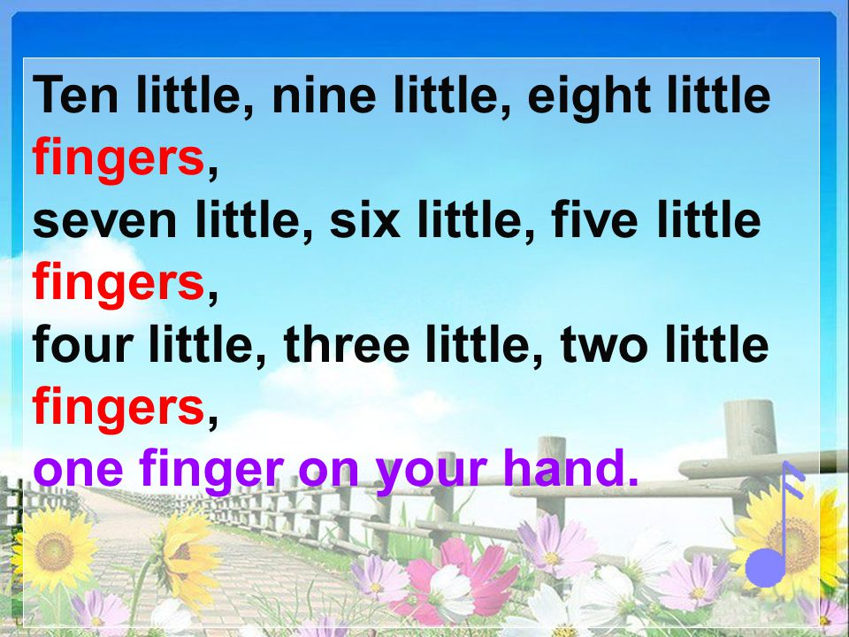 One little, two little, three little fingers ( 手指 ), four little, five little, six little fingers, seven little, eight little, nine little fingers, te