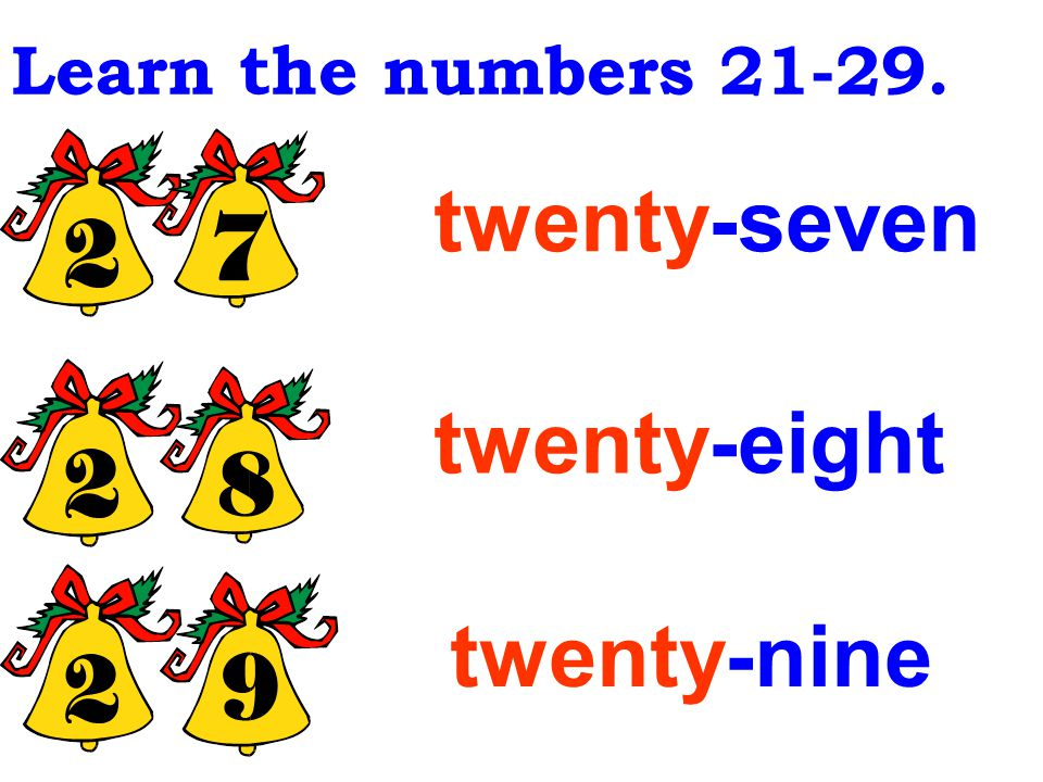 twenty-six twenty-four twenty-five Learn the numbers 21-29.