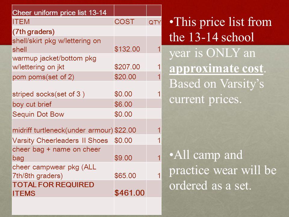 Cheer uniform price list 13-14 ITEMCOST QTY (7th graders) shell/skirt pkg w/lettering on shell$132.001 warmup jacket/bottom pkg w/lettering on jkt$207