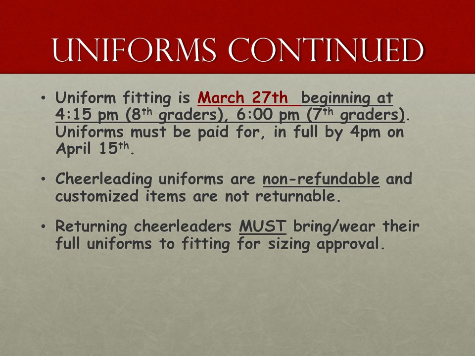 Uniforms continued Uniform fitting is March 27th beginning at 4:15 pm (8 th graders), 6:00 pm (7 th graders). Uniforms must be paid for, in full by 4p