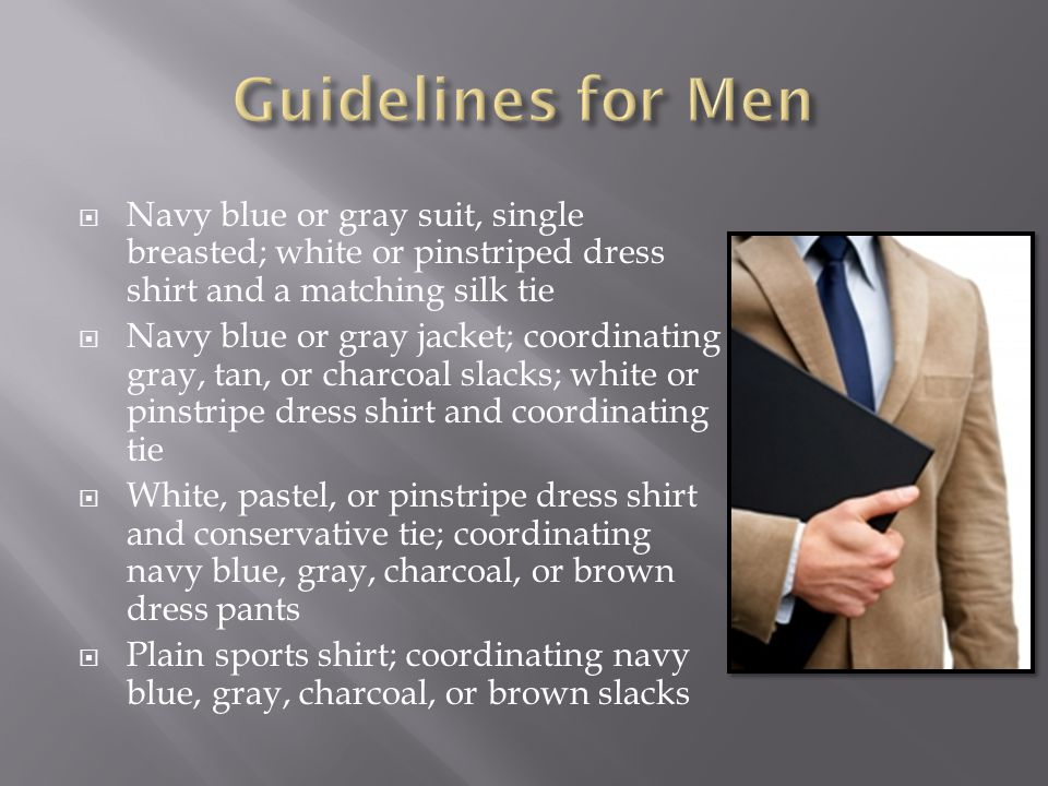  Navy blue or gray suit, single breasted; white or pinstriped dress shirt and a matching silk tie  Navy blue or gray jacket; coordinating gray, tan, or charcoal slacks; white or pinstripe dress shirt and coordinating tie  White, pastel, or pinstripe dress shirt and conservative tie; coordinating navy blue, gray, charcoal, or brown dress pants  Plain sports shirt; coordinating navy blue, gray, charcoal, or brown slacks