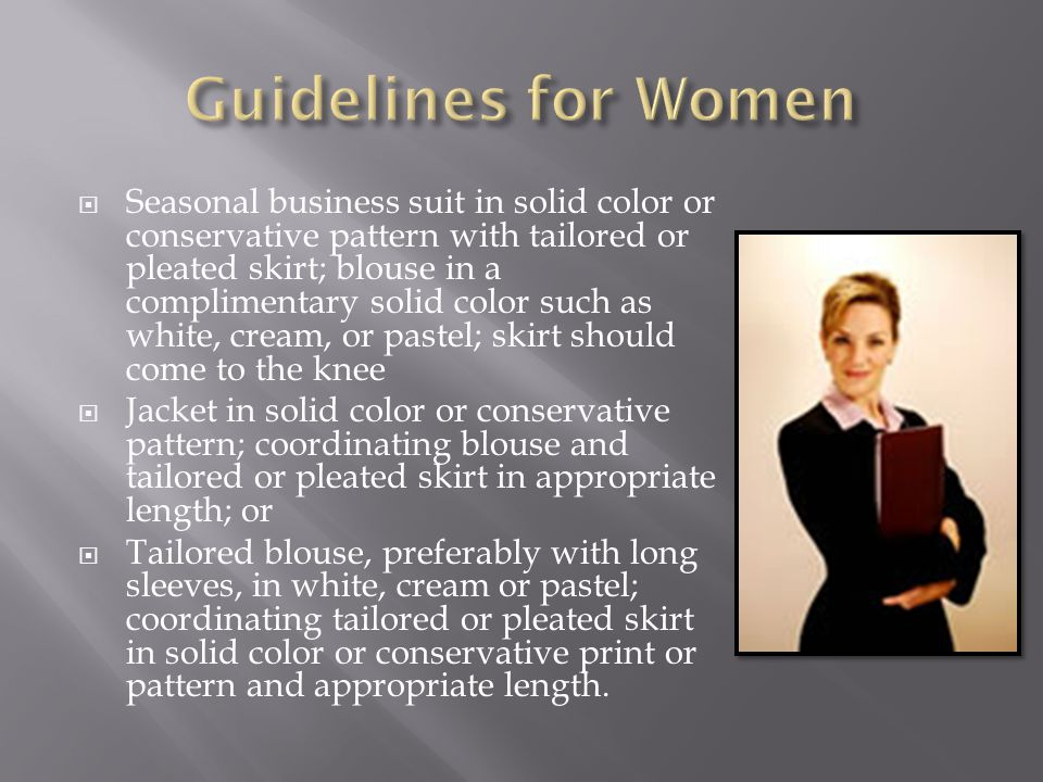  Seasonal business suit in solid color or conservative pattern with tailored or pleated skirt; blouse in a complimentary solid color such as white, cream, or pastel; skirt should come to the knee  Jacket in solid color or conservative pattern; coordinating blouse and tailored or pleated skirt in appropriate length; or  Tailored blouse, preferably with long sleeves, in white, cream or pastel; coordinating tailored or pleated skirt in solid color or conservative print or pattern and appropriate length.