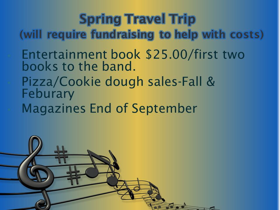 Entertainment book $25.00/first two books to the band. Pizza/Cookie dough sales-Fall & Feburary Magazines End of September