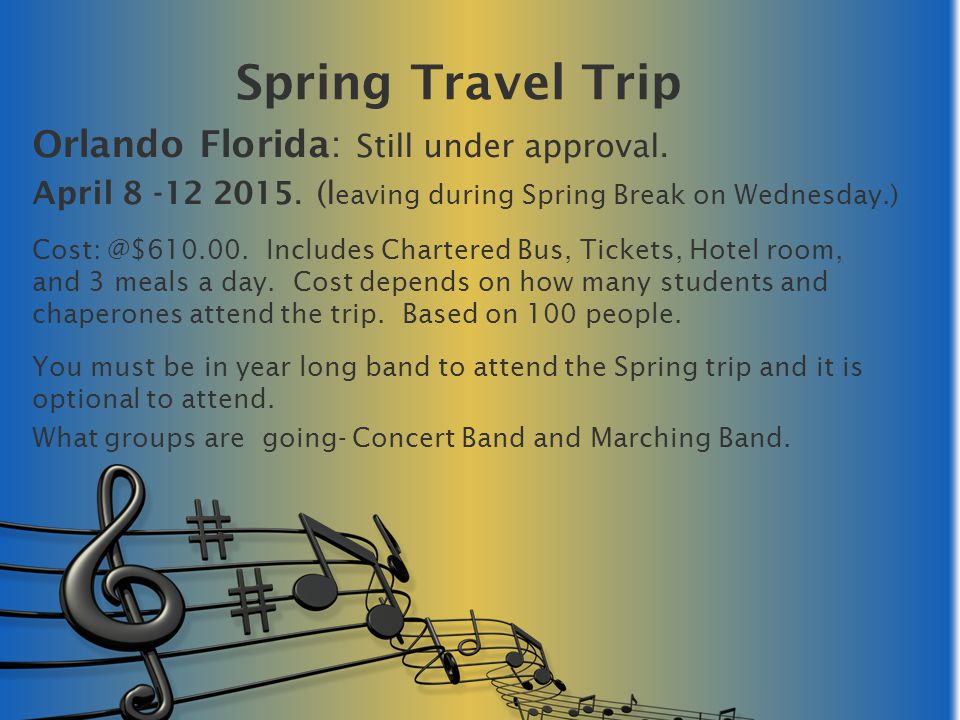 Orlando Florida: Still under approval. April 8 -12 2015. (l eaving during Spring Break on Wednesday.) Cost: @$610.00. Includes Chartered Bus, Tickets,